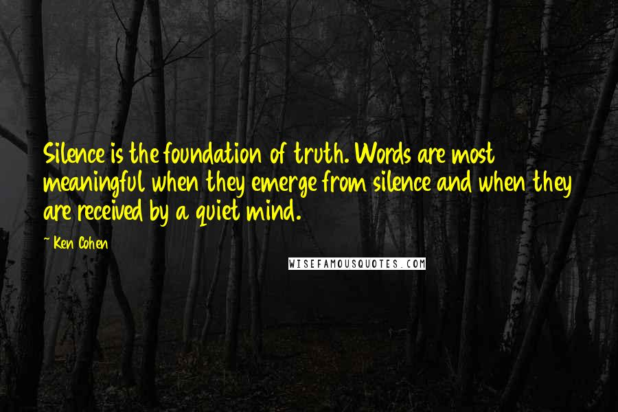 Ken Cohen quotes: Silence is the foundation of truth. Words are most meaningful when they emerge from silence and when they are received by a quiet mind.
