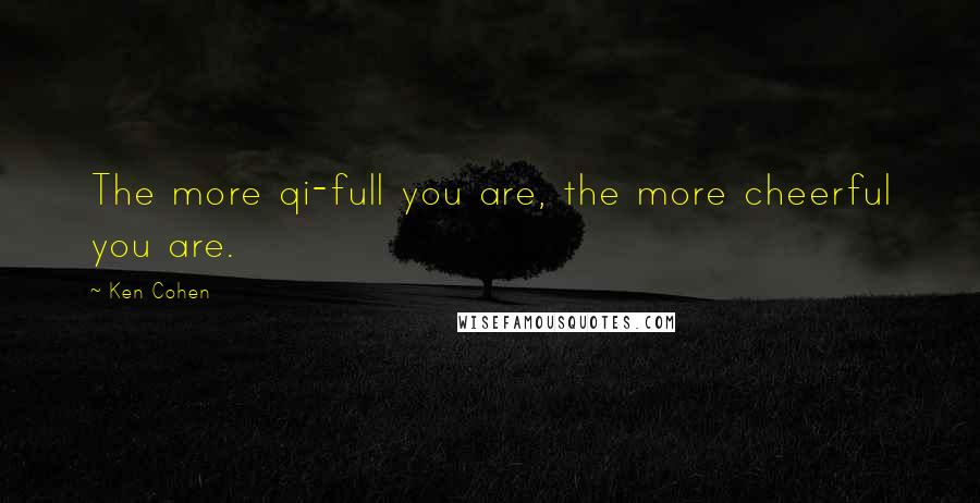 Ken Cohen quotes: The more qi-full you are, the more cheerful you are.