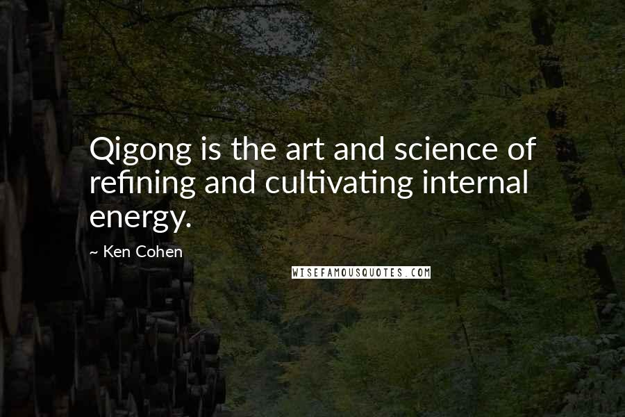 Ken Cohen quotes: Qigong is the art and science of refining and cultivating internal energy.