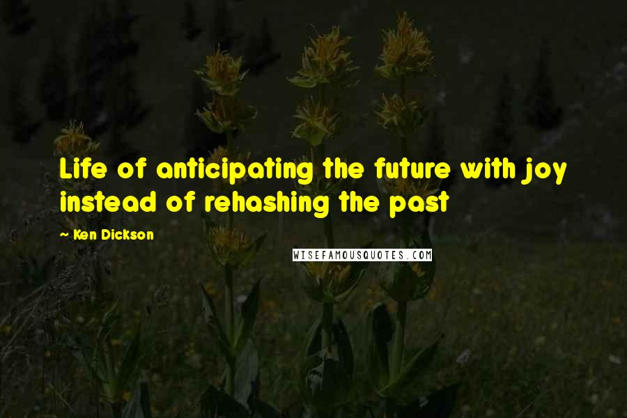 Ken Dickson quotes: Life of anticipating the future with joy instead of rehashing the past