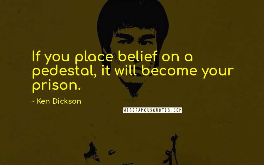 Ken Dickson quotes: If you place belief on a pedestal, it will become your prison.