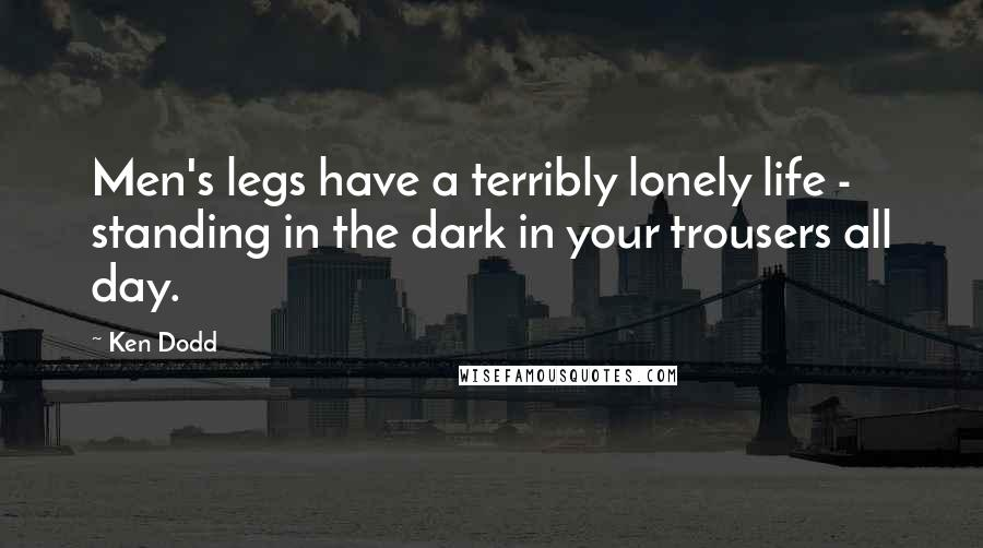 Ken Dodd quotes: Men's legs have a terribly lonely life - standing in the dark in your trousers all day.