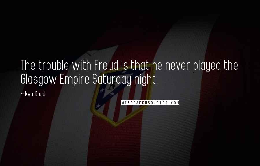 Ken Dodd quotes: The trouble with Freud is that he never played the Glasgow Empire Saturday night.