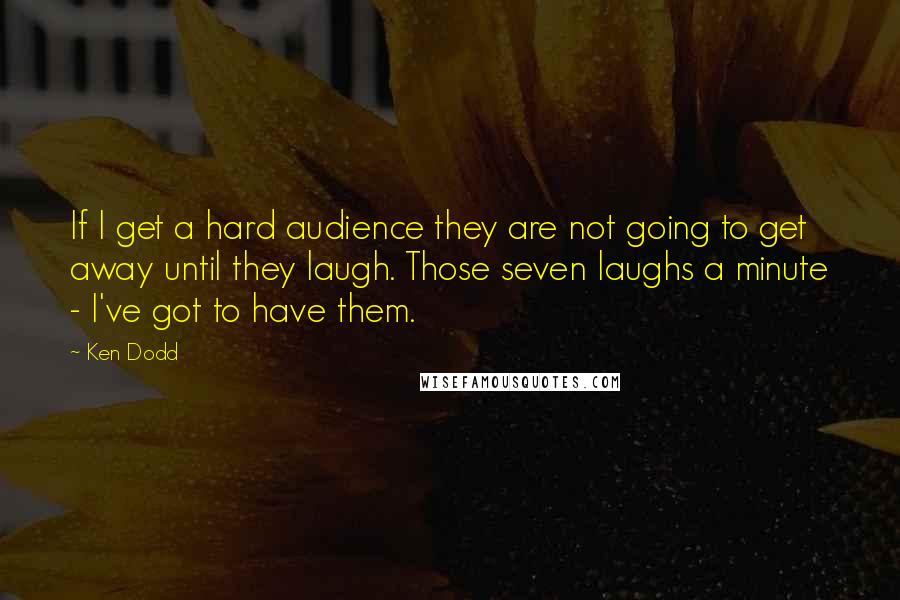 Ken Dodd quotes: If I get a hard audience they are not going to get away until they laugh. Those seven laughs a minute - I've got to have them.