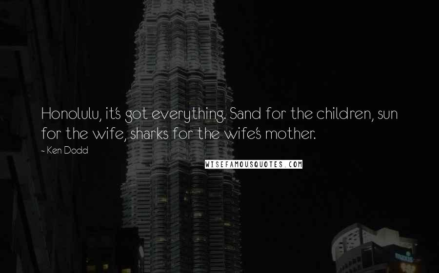 Ken Dodd quotes: Honolulu, it's got everything. Sand for the children, sun for the wife, sharks for the wife's mother.