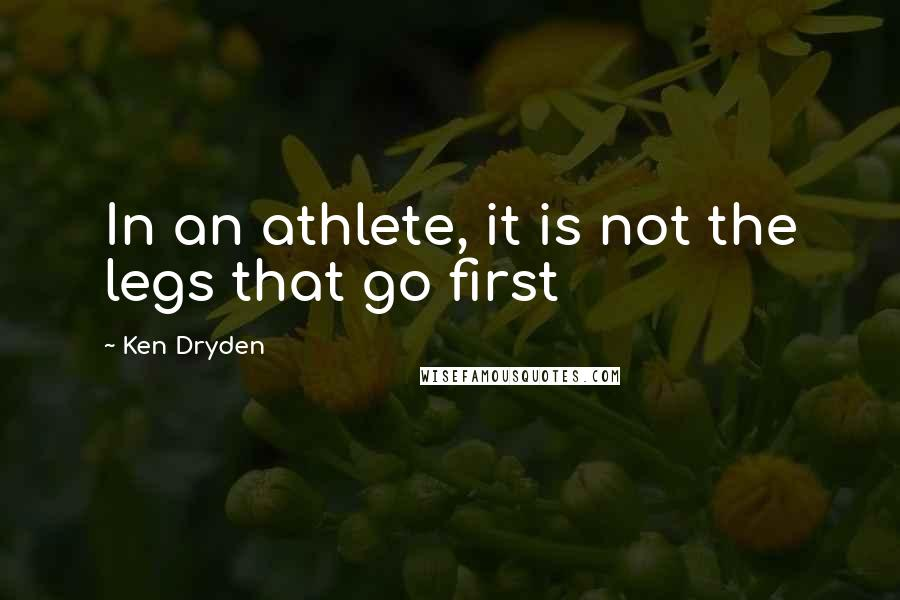 Ken Dryden quotes: In an athlete, it is not the legs that go first