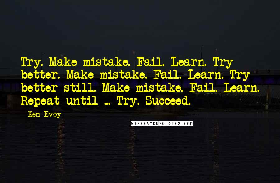 Ken Evoy quotes: Try. Make mistake. Fail. Learn. Try better. Make mistake. Fail. Learn. Try better still. Make mistake. Fail. Learn. Repeat until ... Try. Succeed.