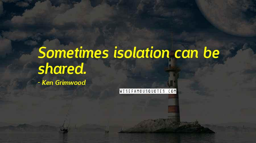 Ken Grimwood quotes: Sometimes isolation can be shared.