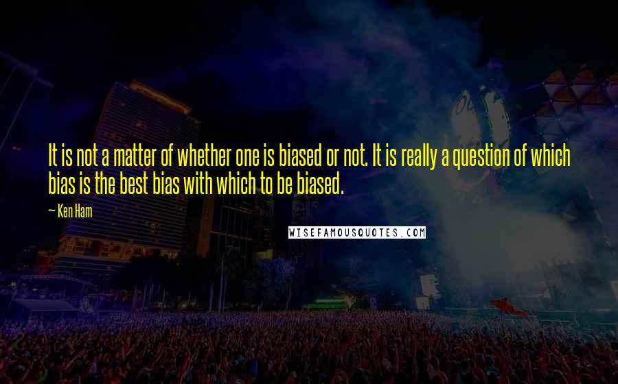 Ken Ham quotes: It is not a matter of whether one is biased or not. It is really a question of which bias is the best bias with which to be biased.