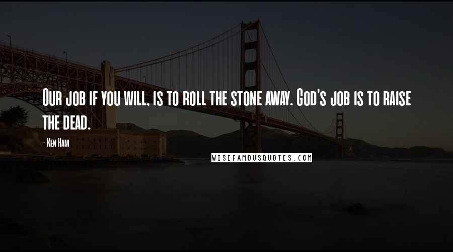 Ken Ham quotes: Our job if you will, is to roll the stone away. God's job is to raise the dead.