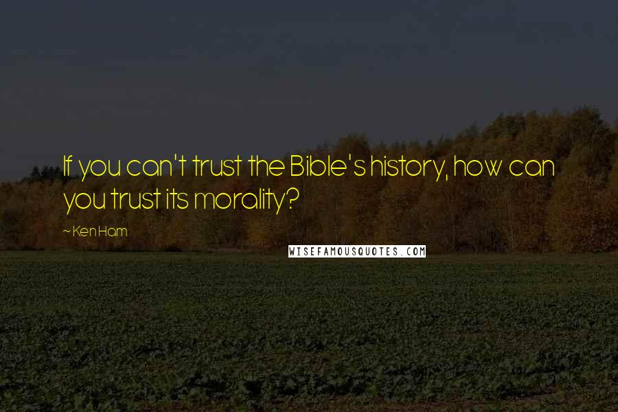 Ken Ham quotes: If you can't trust the Bible's history, how can you trust its morality?