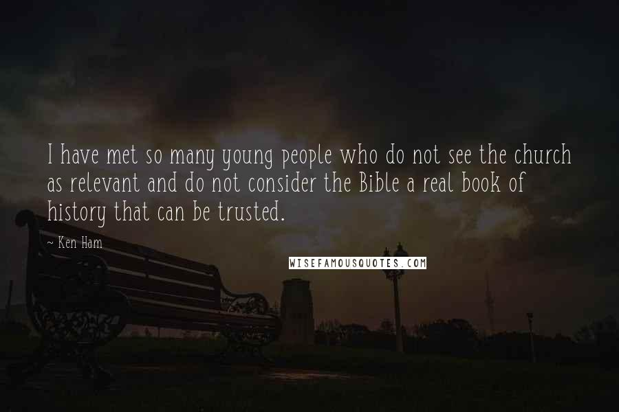 Ken Ham quotes: I have met so many young people who do not see the church as relevant and do not consider the Bible a real book of history that can be trusted.