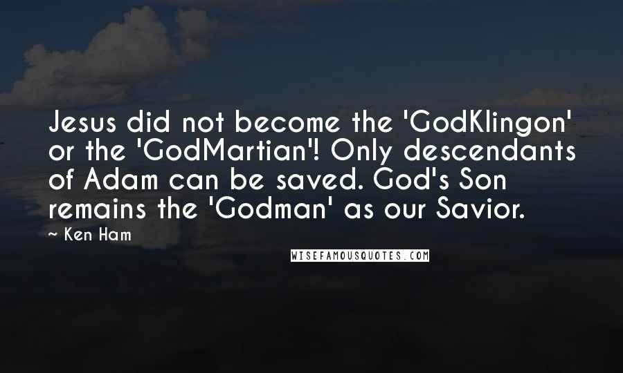 Ken Ham quotes: Jesus did not become the 'GodKlingon' or the 'GodMartian'! Only descendants of Adam can be saved. God's Son remains the 'Godman' as our Savior.