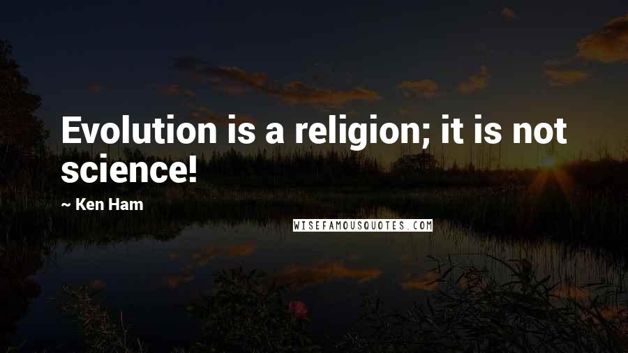 Ken Ham quotes: Evolution is a religion; it is not science!