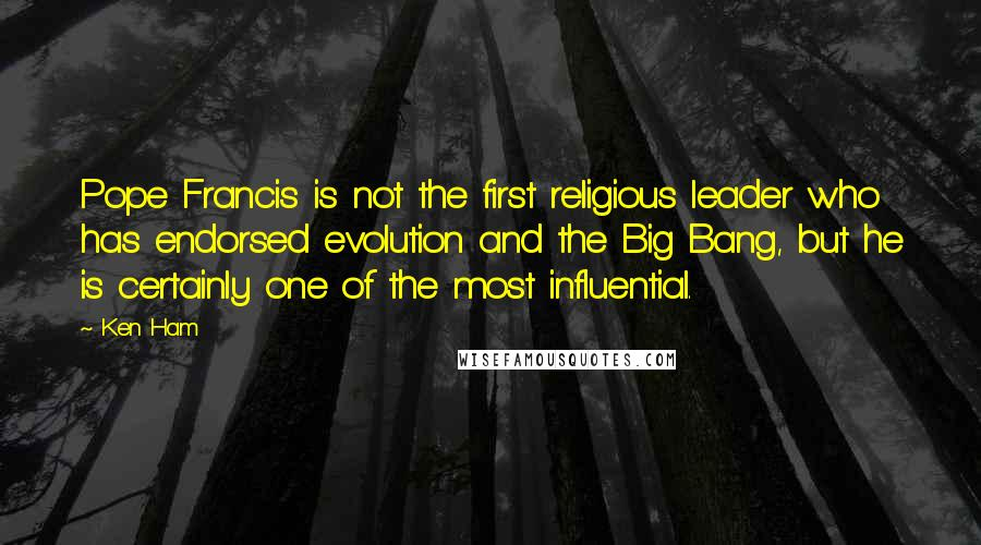 Ken Ham quotes: Pope Francis is not the first religious leader who has endorsed evolution and the Big Bang, but he is certainly one of the most influential.