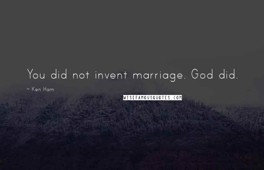 Ken Ham quotes: You did not invent marriage. God did.