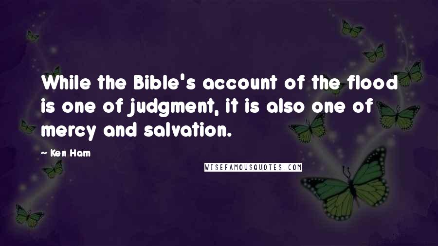 Ken Ham quotes: While the Bible's account of the flood is one of judgment, it is also one of mercy and salvation.