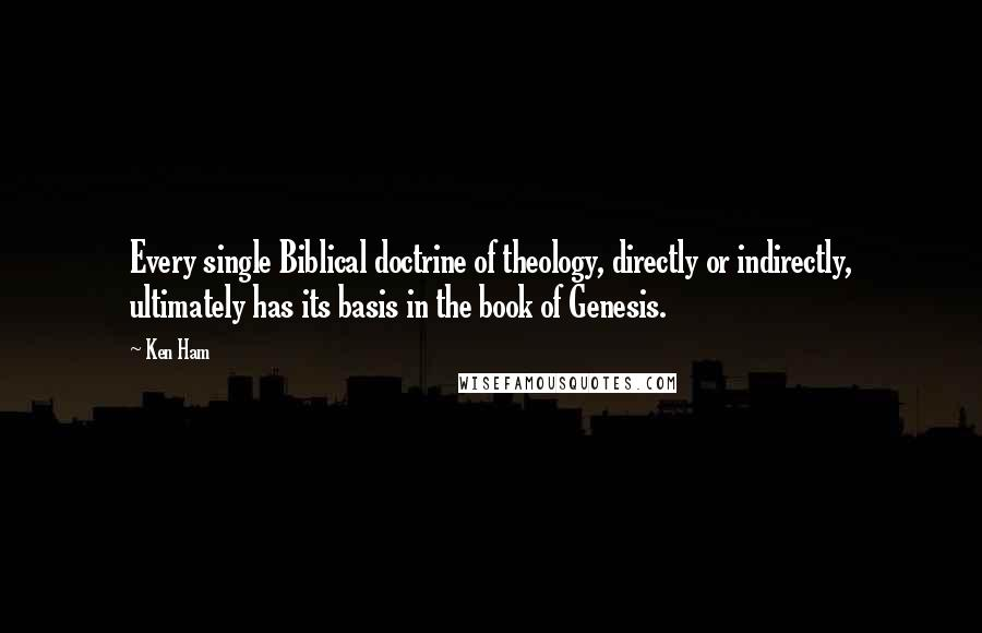 Ken Ham quotes: Every single Biblical doctrine of theology, directly or indirectly, ultimately has its basis in the book of Genesis.