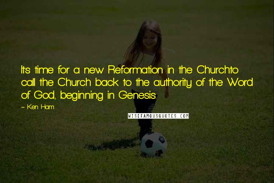 Ken Ham quotes: It's time for a new Reformation in the Churchto call the Church back to the authority of the Word of God, beginning in Genesis.