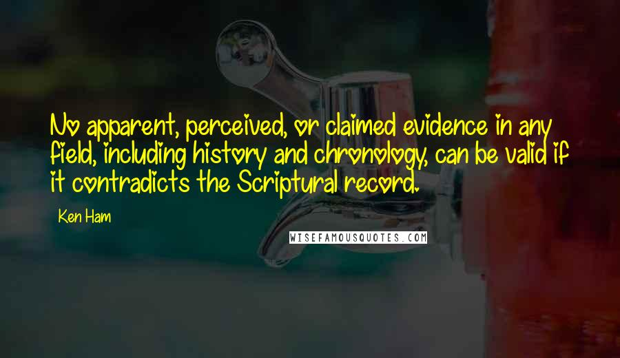 Ken Ham quotes: No apparent, perceived, or claimed evidence in any field, including history and chronology, can be valid if it contradicts the Scriptural record.