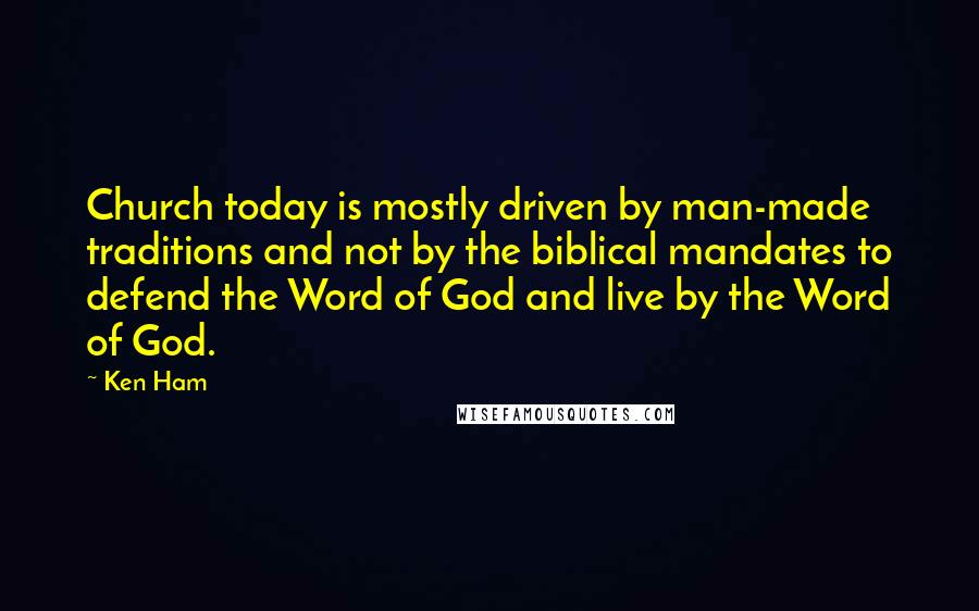 Ken Ham quotes: Church today is mostly driven by man-made traditions and not by the biblical mandates to defend the Word of God and live by the Word of God.