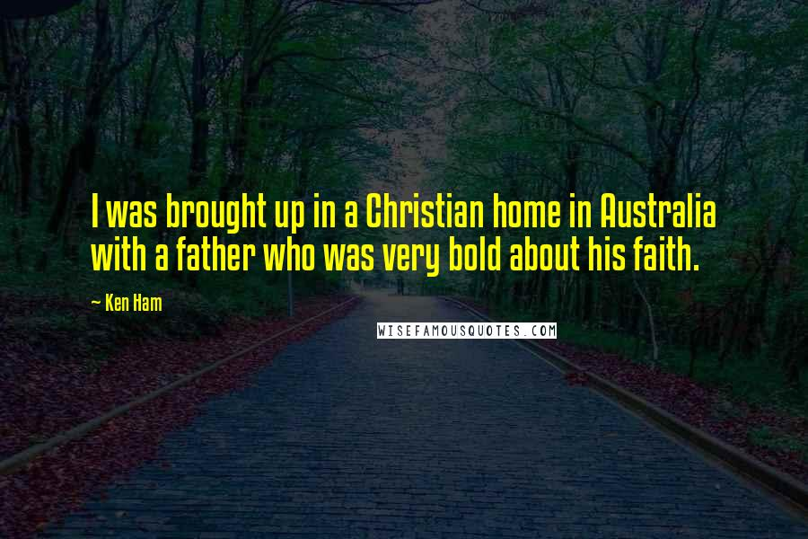 Ken Ham quotes: I was brought up in a Christian home in Australia with a father who was very bold about his faith.