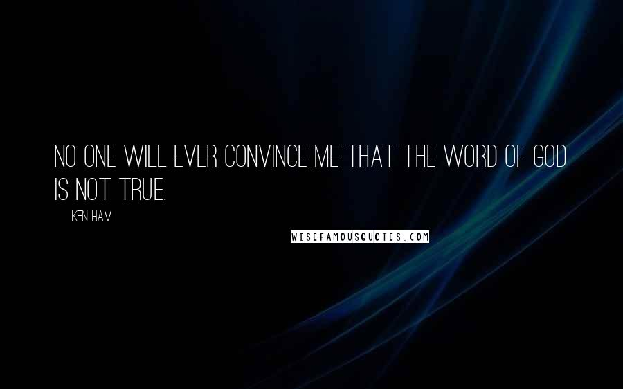 Ken Ham quotes: No one will ever convince me that the word of God is not true.