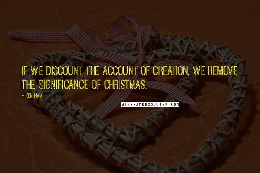 Ken Ham quotes: If we discount the account of creation, we remove the significance of Christmas.
