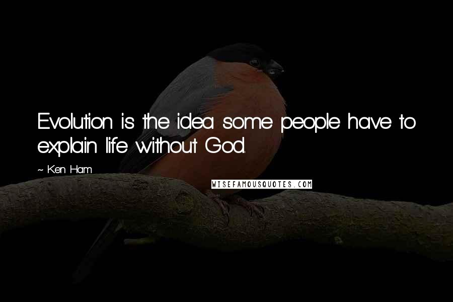 Ken Ham quotes: Evolution is the idea some people have to explain life without God.
