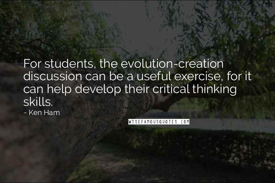 Ken Ham quotes: For students, the evolution-creation discussion can be a useful exercise, for it can help develop their critical thinking skills.