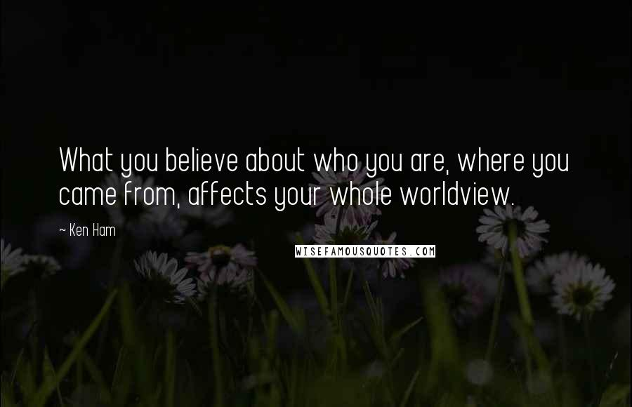 Ken Ham quotes: What you believe about who you are, where you came from, affects your whole worldview.