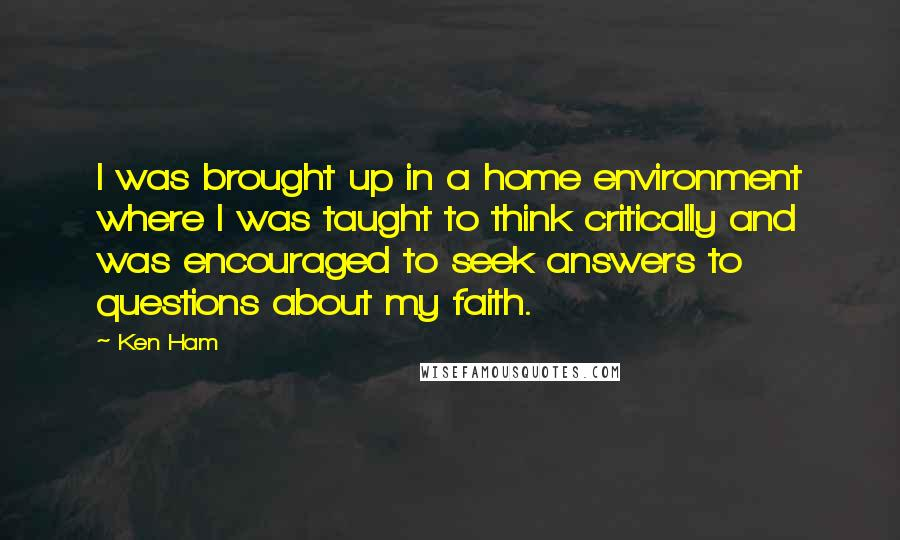 Ken Ham quotes: I was brought up in a home environment where I was taught to think critically and was encouraged to seek answers to questions about my faith.