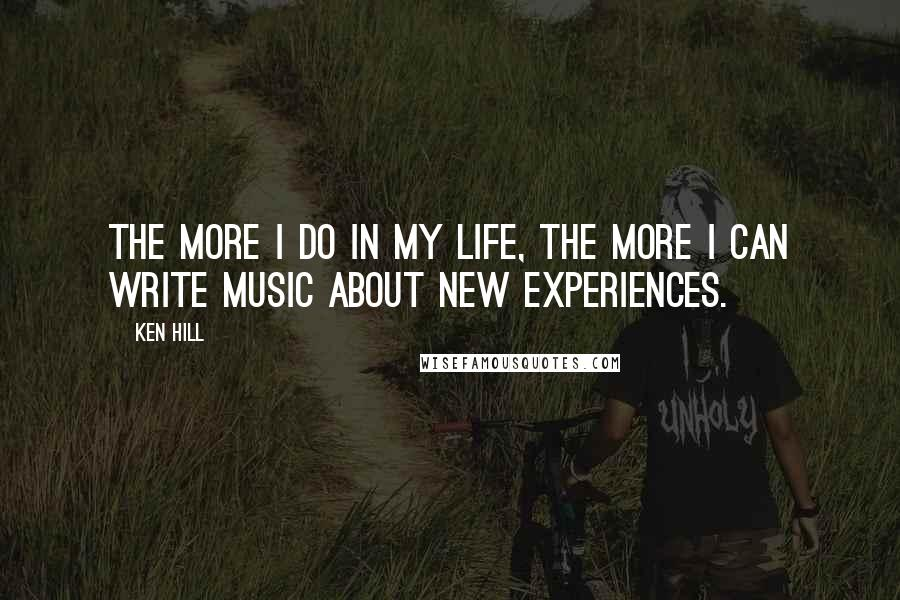 Ken Hill quotes: The more I do in my life, the more I can write music about new experiences.