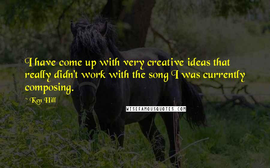 Ken Hill quotes: I have come up with very creative ideas that really didn't work with the song I was currently composing.