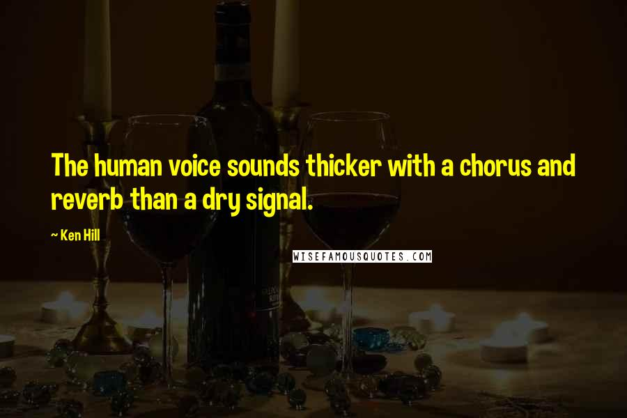 Ken Hill quotes: The human voice sounds thicker with a chorus and reverb than a dry signal.