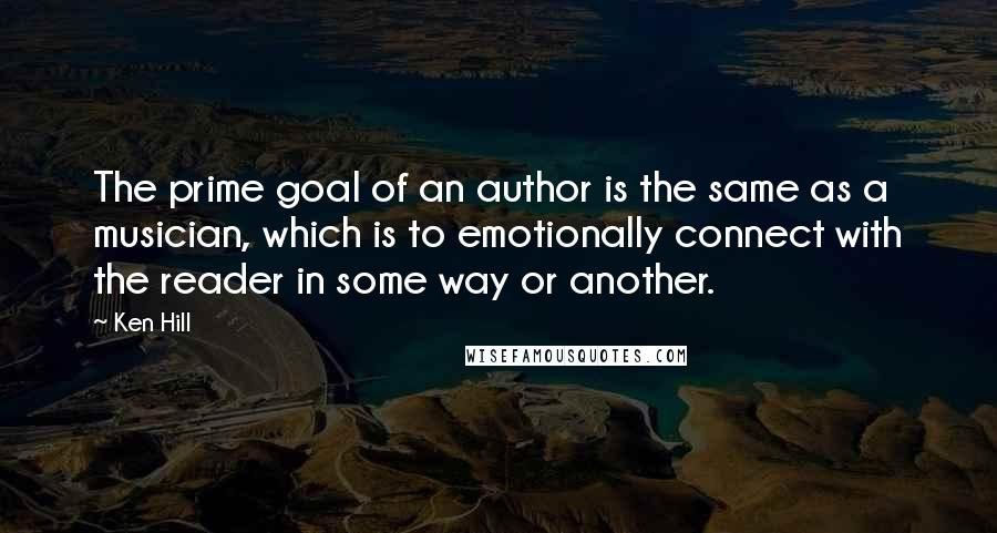 Ken Hill quotes: The prime goal of an author is the same as a musician, which is to emotionally connect with the reader in some way or another.