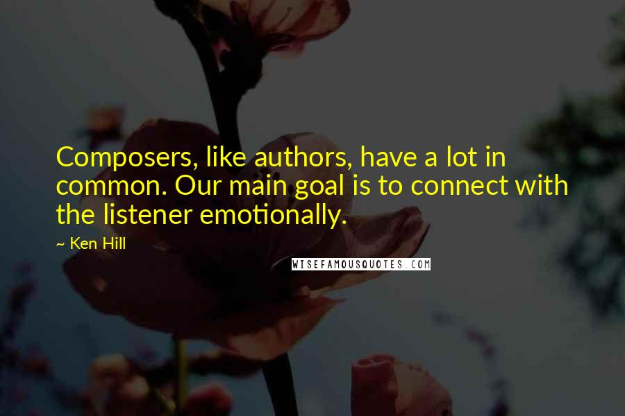 Ken Hill quotes: Composers, like authors, have a lot in common. Our main goal is to connect with the listener emotionally.