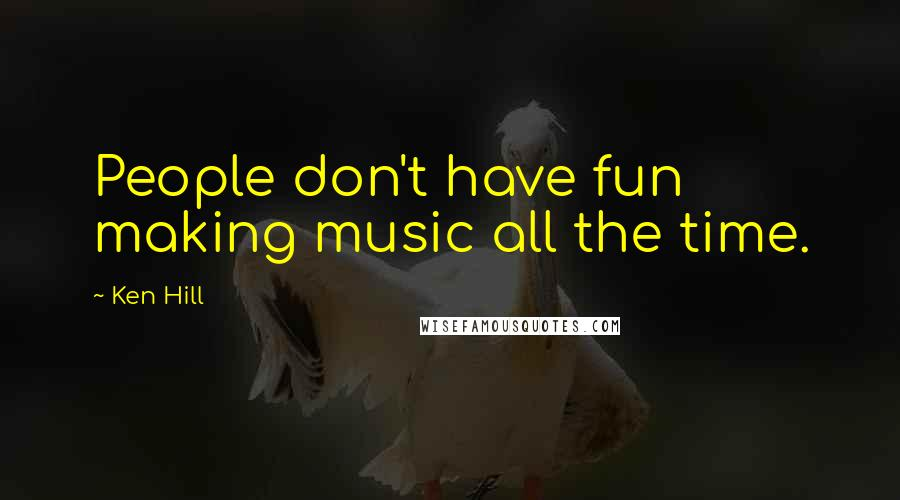 Ken Hill quotes: People don't have fun making music all the time.