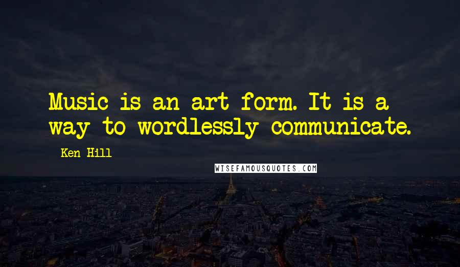 Ken Hill quotes: Music is an art form. It is a way to wordlessly communicate.