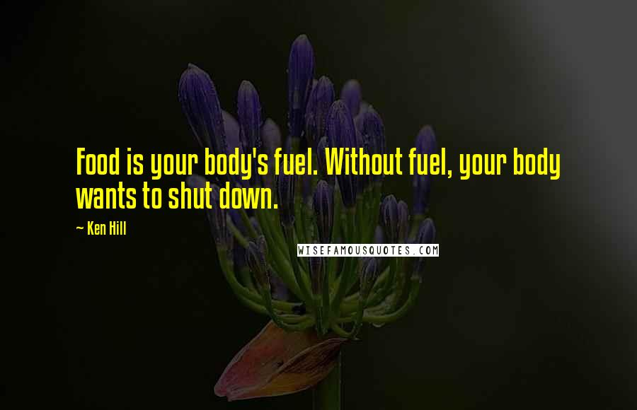 Ken Hill quotes: Food is your body's fuel. Without fuel, your body wants to shut down.