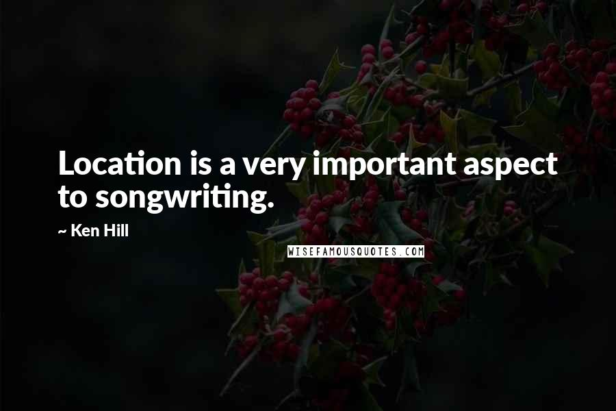 Ken Hill quotes: Location is a very important aspect to songwriting.