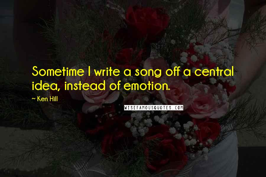 Ken Hill quotes: Sometime I write a song off a central idea, instead of emotion.