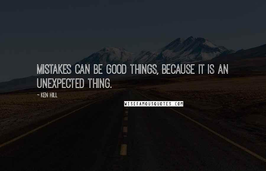 Ken Hill quotes: Mistakes can be good things, because it is an unexpected thing.