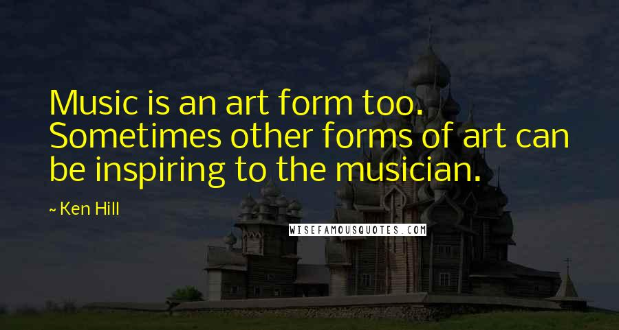 Ken Hill quotes: Music is an art form too. Sometimes other forms of art can be inspiring to the musician.