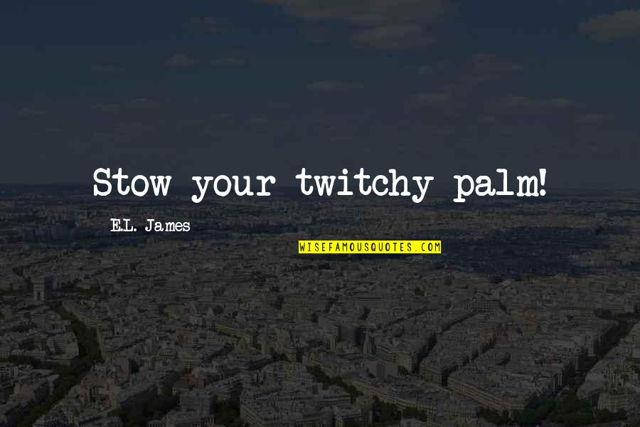 Ken Iverson Famous Quotes By E.L. James: Stow your twitchy palm!
