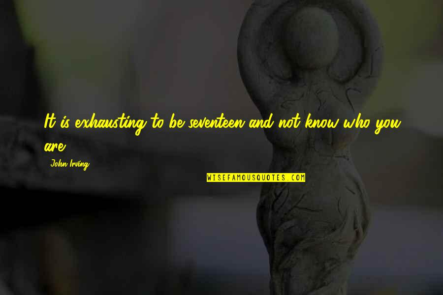 Ken Iverson Famous Quotes By John Irving: It is exhausting to be seventeen and not