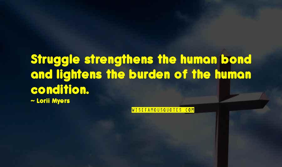 Ken Iverson Famous Quotes By Lorii Myers: Struggle strengthens the human bond and lightens the