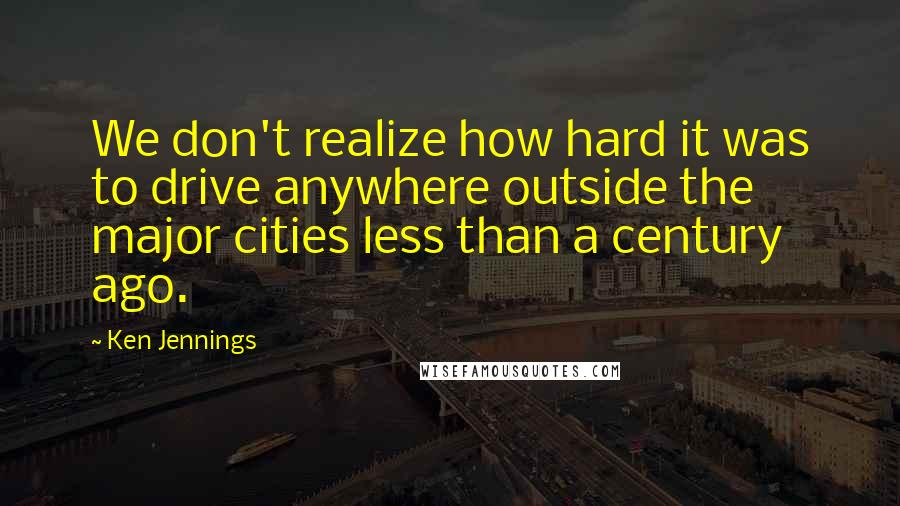 Ken Jennings quotes: We don't realize how hard it was to drive anywhere outside the major cities less than a century ago.