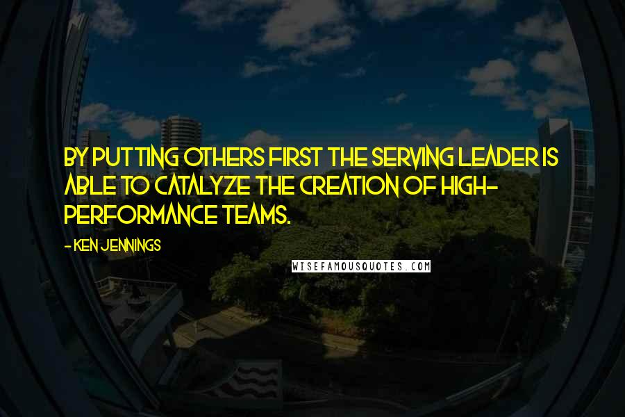 Ken Jennings quotes: By putting others first the Serving Leader is able to catalyze the creation of high- performance teams.