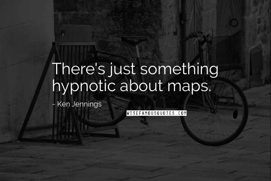 Ken Jennings quotes: There's just something hypnotic about maps.